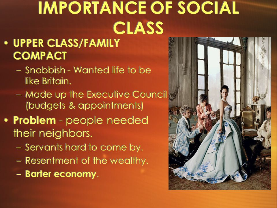 IMPORTANCE OF SOCIAL CLASS UPPER CLASS/FAMILY COMPACT –Snobbish - Wanted life to be like Britain.