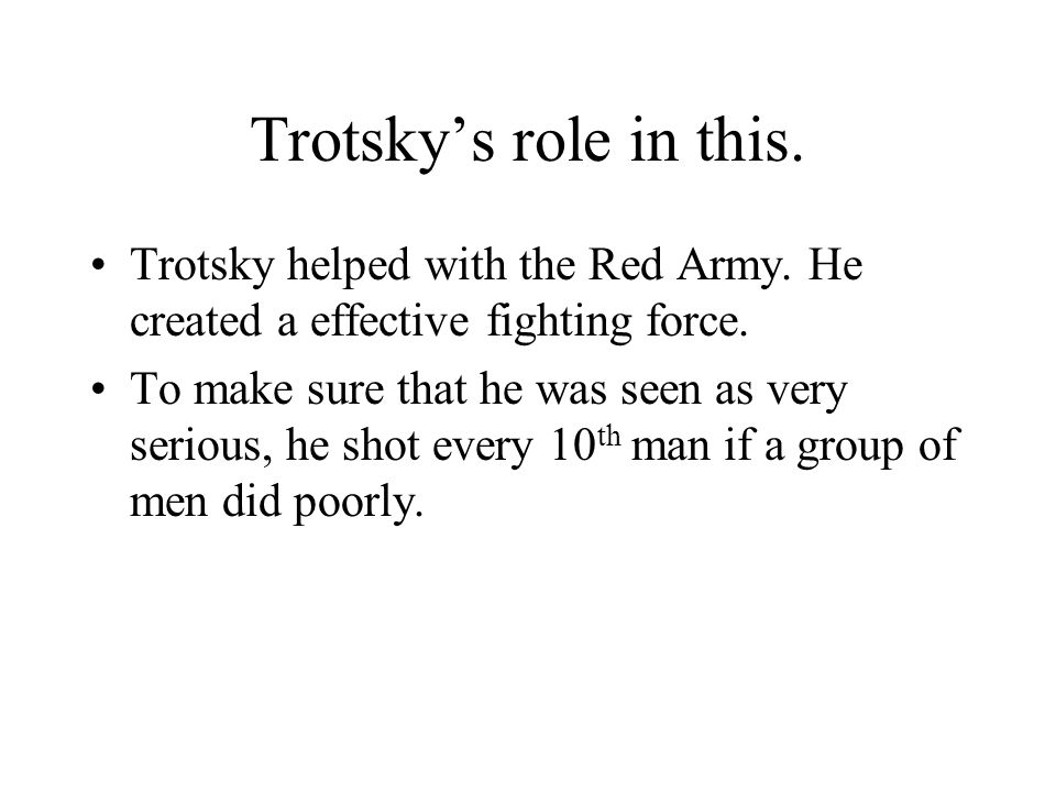 Trotsky's role in this. Trotsky helped with the Red Army. He created a effective fighting force. To make sure that he was seen as very serious, he sho