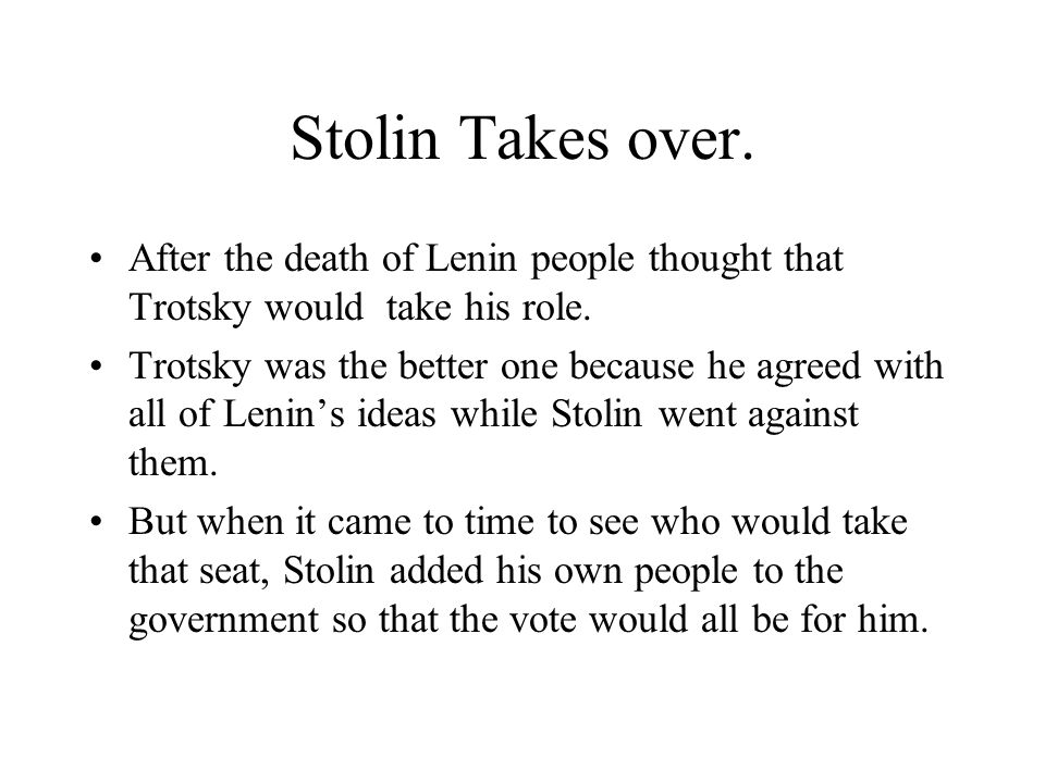 Stolin Takes over. After the death of Lenin people thought that Trotsky would take his role. Trotsky was the better one because he agreed with all of
