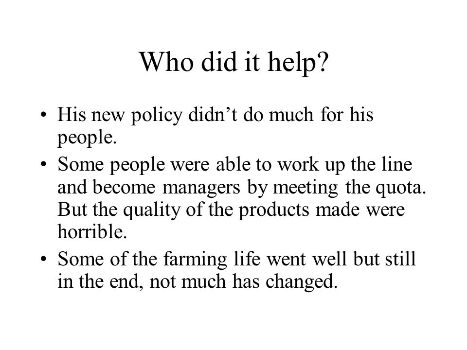 Who did it help? His new policy didn't do much for his people. Some people were able to work up the line and become managers by meeting the quota. But