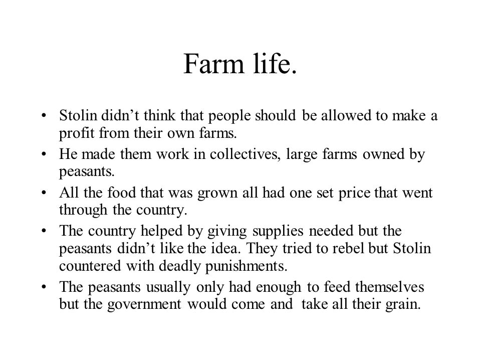 Farm life. Stolin didn't think that people should be allowed to make a profit from their own farms. He made them work in collectives, large farms owne
