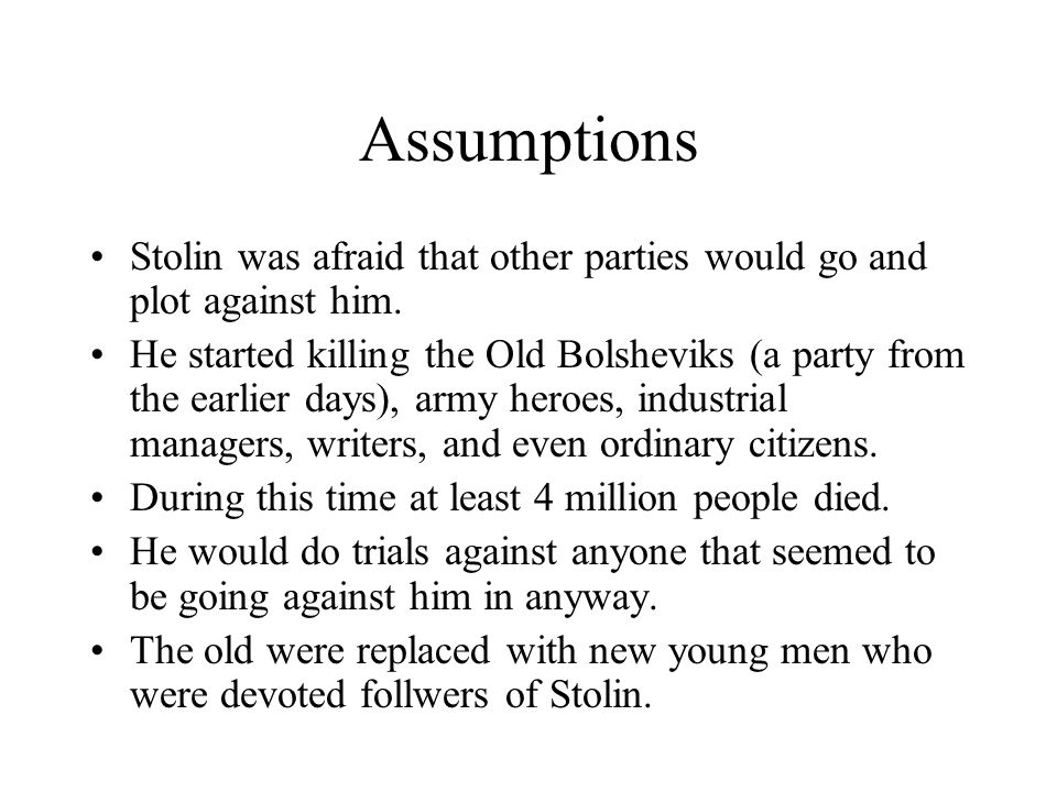 Assumptions Stolin was afraid that other parties would go and plot against him. He started killing the Old Bolsheviks (a party from the earlier days),