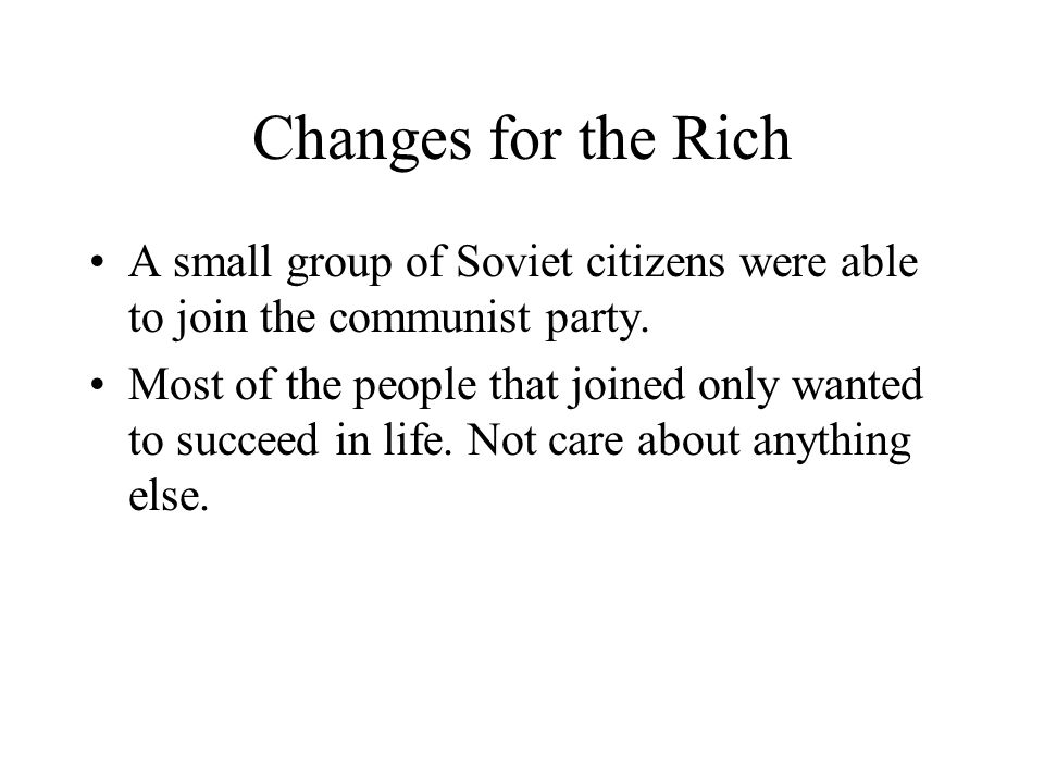 Changes for the Rich A small group of Soviet citizens were able to join the communist party. Most of the people that joined only wanted to succeed in