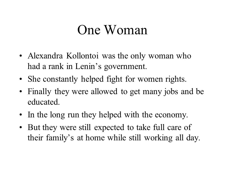One Woman Alexandra Kollontoi was the only woman who had a rank in Lenin's government. She constantly helped fight for women rights. Finally they were