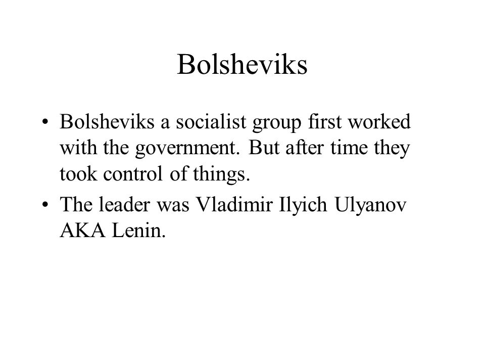 Bolsheviks Bolsheviks a socialist group first worked with the government. But after time they took control of things. The leader was Vladimir Ilyich U