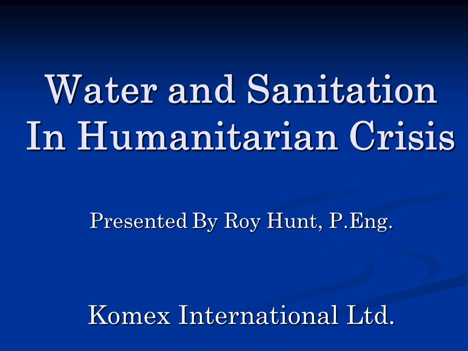 Water and Sanitation In Humanitarian Crisis Presented By Roy Hunt, P.Eng. Komex International Ltd.