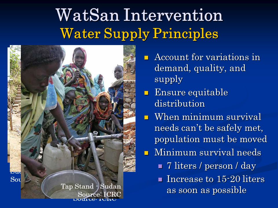 WatSan Intervention Water Supply Principles Account for variations in demand, quality, and supply Ensure equitable distribution When minimum survival needs can't be safely met, population must be moved Minimum survival needs 7 liters / person / day Increase to 15-20 liters as soon as possible Sudan Water Distribution Source: ICRC Well Construction - Myanmar Source: ICRC Tap Stand - Sudan Source: ICRC