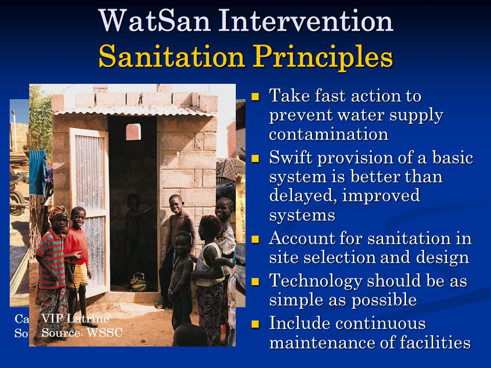 Pit Latrine Construction Source: MSF Casting Latrine Slabs Source: WSSC WatSan Intervention Sanitation Principles Take fast action to prevent water supply contamination Swift provision of a basic system is better than delayed, improved systems Account for sanitation in site selection and design Technology should be as simple as possible Include continuous maintenance of facilities VIP Latrine Source: WSSC
