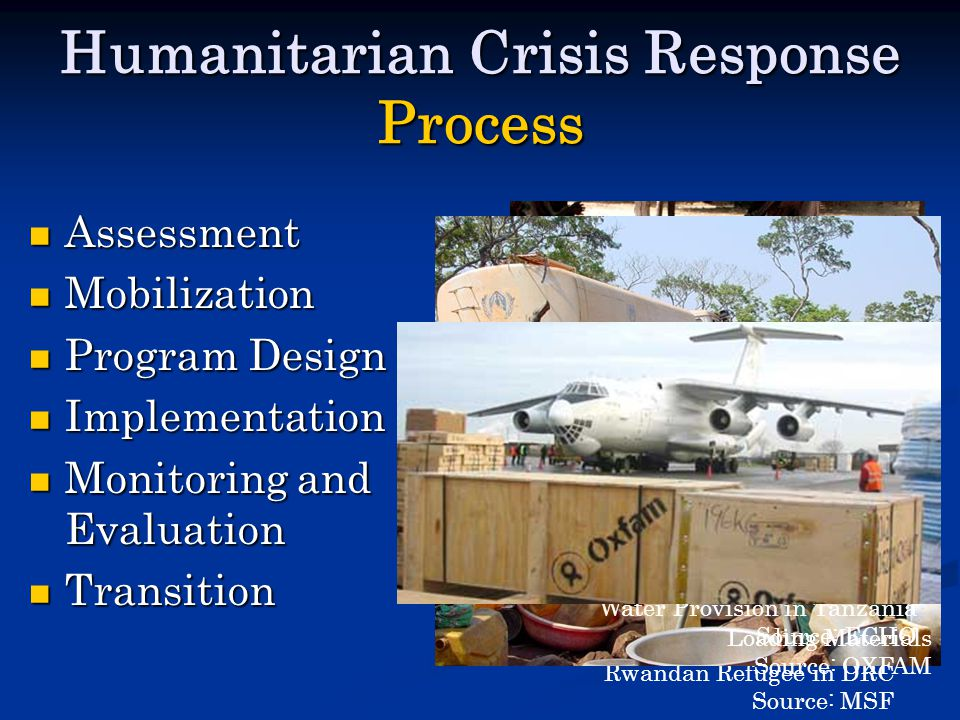 Humanitarian Crisis Response Process Assessment Assessment Mobilization Mobilization Program Design Program Design Implementation Implementation Monitoring and Evaluation Monitoring and Evaluation Transition Transition Rwandan Refugee in DRC Source: MSF Water Provision in Tanzania Source: ECHO Loading Materials Source: OXFAM