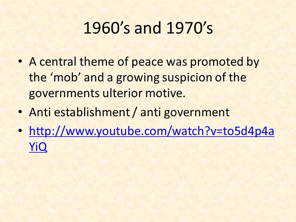 1960's and 1970's A central theme of peace was promoted by the 'mob' and a growing suspicion of the governments ulterior motive.