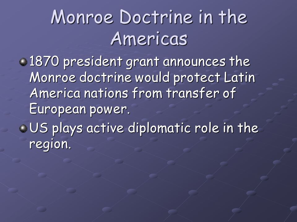 Monroe Doctrine in the Americas 1870 president grant announces the Monroe doctrine would protect Latin America nations from transfer of European power.