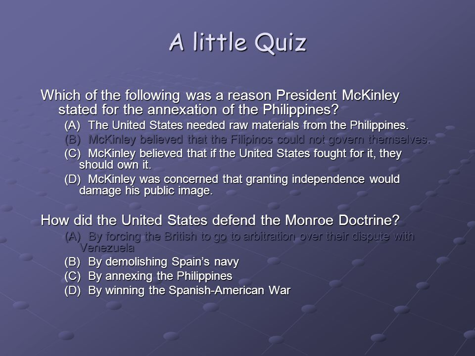 A little Quiz Which of the following was a reason President McKinley stated for the annexation of the Philippines.