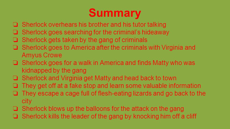 Summary ❏ Sherlock overhears his brother and his tutor talking ❏ Sherlock goes searching for the criminal's hideaway ❏ Sherlock gets taken by the gang of criminals ❏ Sherlock goes to America after the criminals with Virginia and Amyus Crowe ❏ Sherlock goes for a walk in America and finds Matty who was kidnapped by the gang ❏ Sherlock and Virginia get Matty and head back to town ❏ They get off at a fake stop and learn some valuable information ❏ They escape a cage full of flesh-eating lizards and go back to the city ❏ Sherlock blows up the balloons for the attack on the gang ❏ Sherlock kills the leader of the gang by knocking him off a cliff