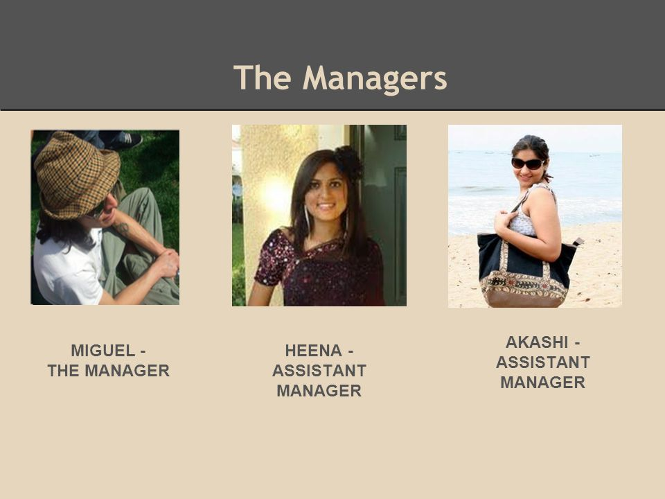 The Managers MIGUEL - THE MANAGER AKASHI - ASSISTANT MANAGER HEENA - ASSISTANT MANAGER