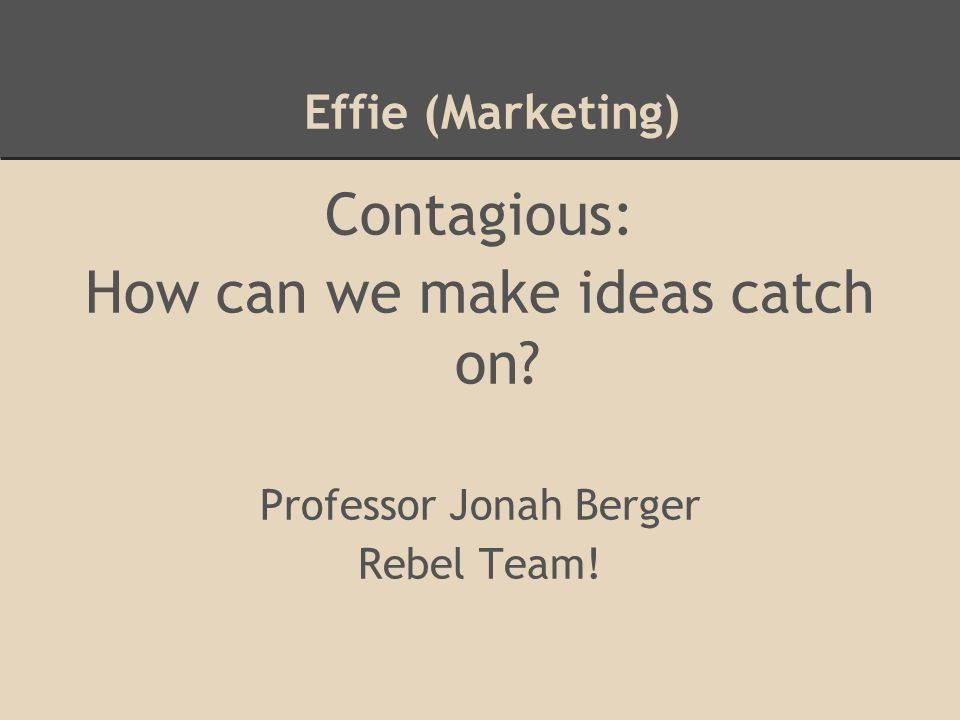 Effie (Marketing) Contagious: How can we make ideas catch on Professor Jonah Berger Rebel Team!