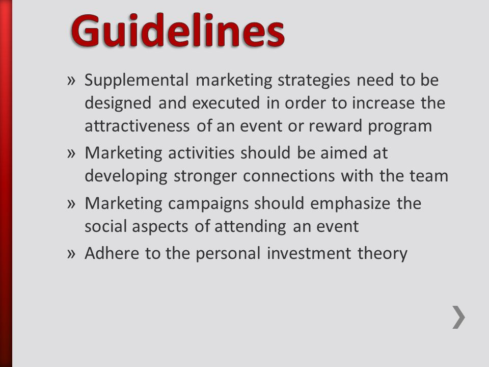 » Supplemental marketing strategies need to be designed and executed in order to increase the attractiveness of an event or reward program » Marketing activities should be aimed at developing stronger connections with the team » Marketing campaigns should emphasize the social aspects of attending an event » Adhere to the personal investment theory