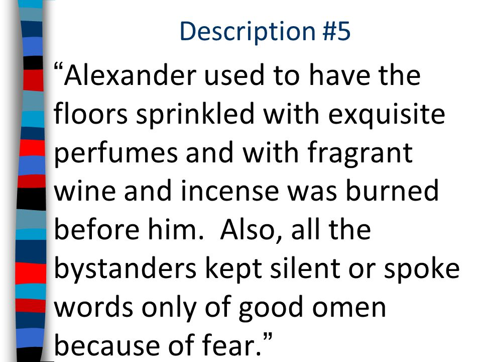 Description #5 Alexander used to have the floors sprinkled with exquisite perfumes and with fragrant wine and incense was burned before him.