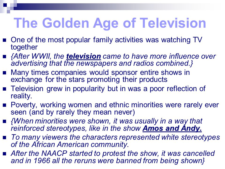 The Golden Age of Television One of the most popular family activities was watching TV together television {After WWII, the television came to have more influence over advertising that the newspapers and radios combined.} Many times companies would sponsor entire shows in exchange for the stars promoting their products Television grew in popularity but in was a poor reflection of reality.