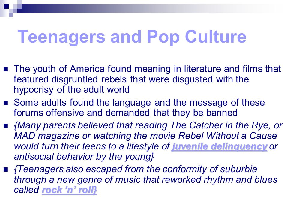 Teenagers and Pop Culture The youth of America found meaning in literature and films that featured disgruntled rebels that were disgusted with the hypocrisy of the adult world Some adults found the language and the message of these forums offensive and demanded that they be banned juvenile delinquency {Many parents believed that reading The Catcher in the Rye, or MAD magazine or watching the movie Rebel Without a Cause would turn their teens to a lifestyle of juvenile delinquency or antisocial behavior by the young} rock 'n' roll} {Teenagers also escaped from the conformity of suburbia through a new genre of music that reworked rhythm and blues called rock 'n' roll}