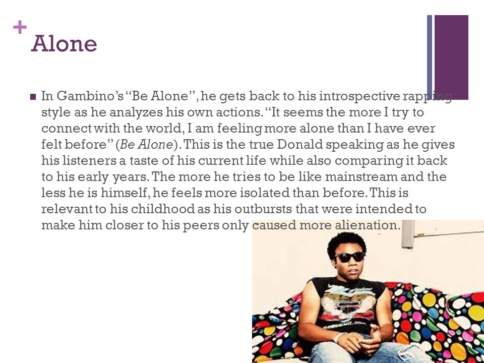 + Alone In Gambino's Be Alone , he gets back to his introspective rapping style as he analyzes his own actions.