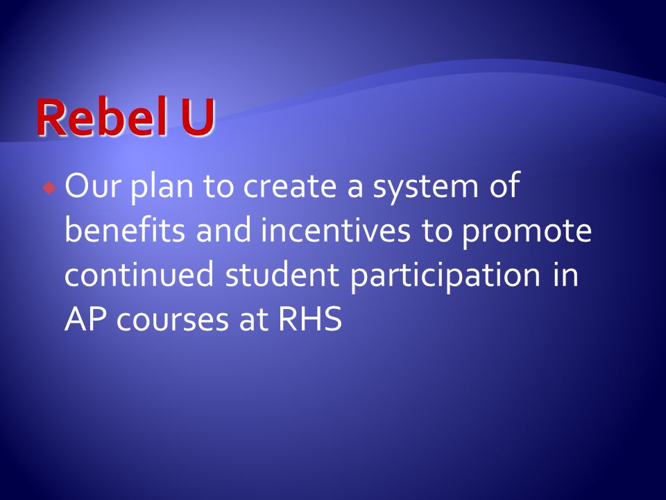  Our plan to create a system of benefits and incentives to promote continued student participation in AP courses at RHS