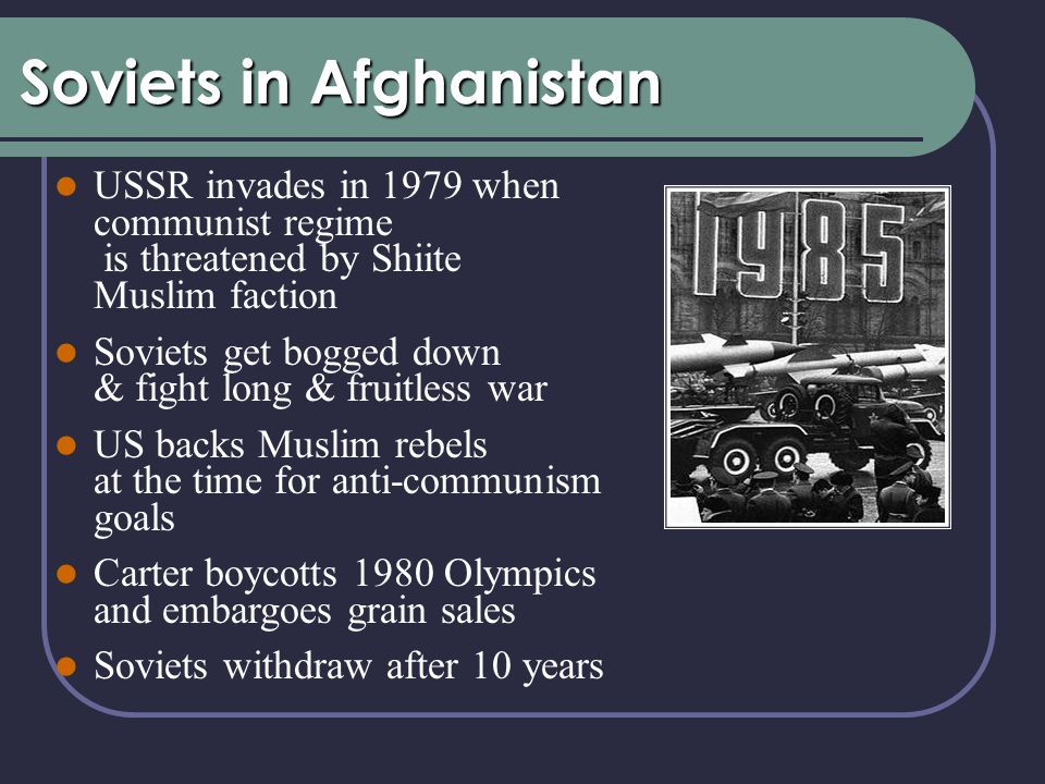Soviets in Afghanistan USSR invades in 1979 when communist regime is threatened by Shiite Muslim faction Soviets get bogged down & fight long & fruitless war US backs Muslim rebels at the time for anti-communism goals Carter boycotts 1980 Olympics and embargoes grain sales Soviets withdraw after 10 years