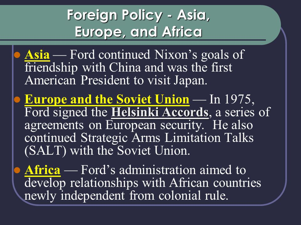 Foreign Policy - Asia, Europe, and Africa Asia — Ford continued Nixon's goals of friendship with China and was the first American President to visit Japan.