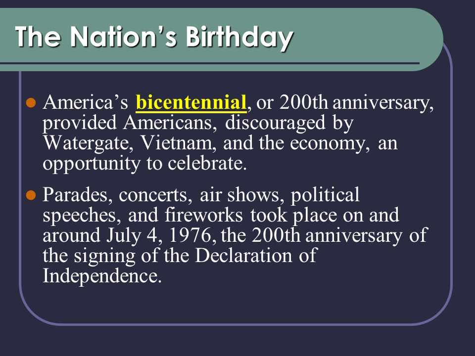 The Nation's Birthday America's bicentennial, or 200th anniversary, provided Americans, discouraged by Watergate, Vietnam, and the economy, an opportunity to celebrate.