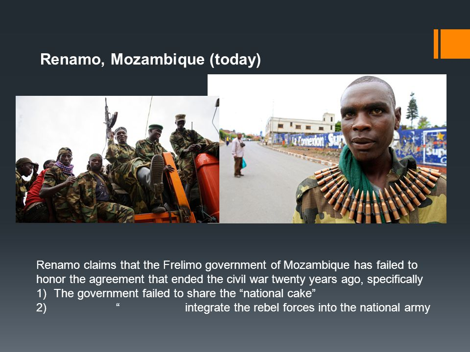 Renamo, Mozambique (today) Renamo claims that the Frelimo government of Mozambique has failed to honor the agreement that ended the civil war twenty y