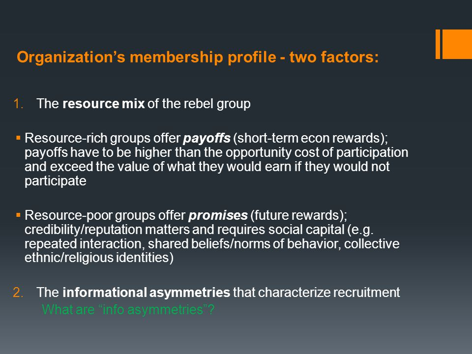 Organization's membership profile - two factors: 1.The resource mix of the rebel group  Resource-rich groups offer payoffs (short-term econ rewards);