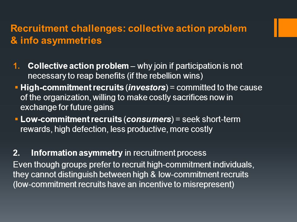 Recruitment challenges: collective action problem & info asymmetries 1.Collective action problem – why join if participation is not necessary to reap