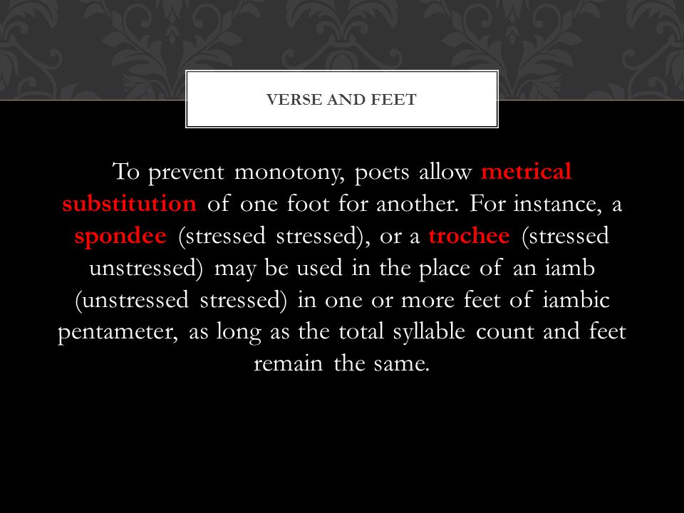 To prevent monotony, poets allow metrical substitution of one foot for another. For instance, a spondee (stressed stressed), or a trochee (stressed un