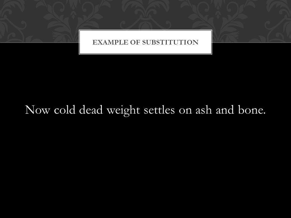 Now cold dead weight settles on ash and bone. EXAMPLE OF SUBSTITUTION