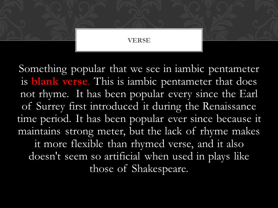 Something popular that we see in iambic pentameter is blank verse. This is iambic pentameter that does not rhyme. It has been popular every since the
