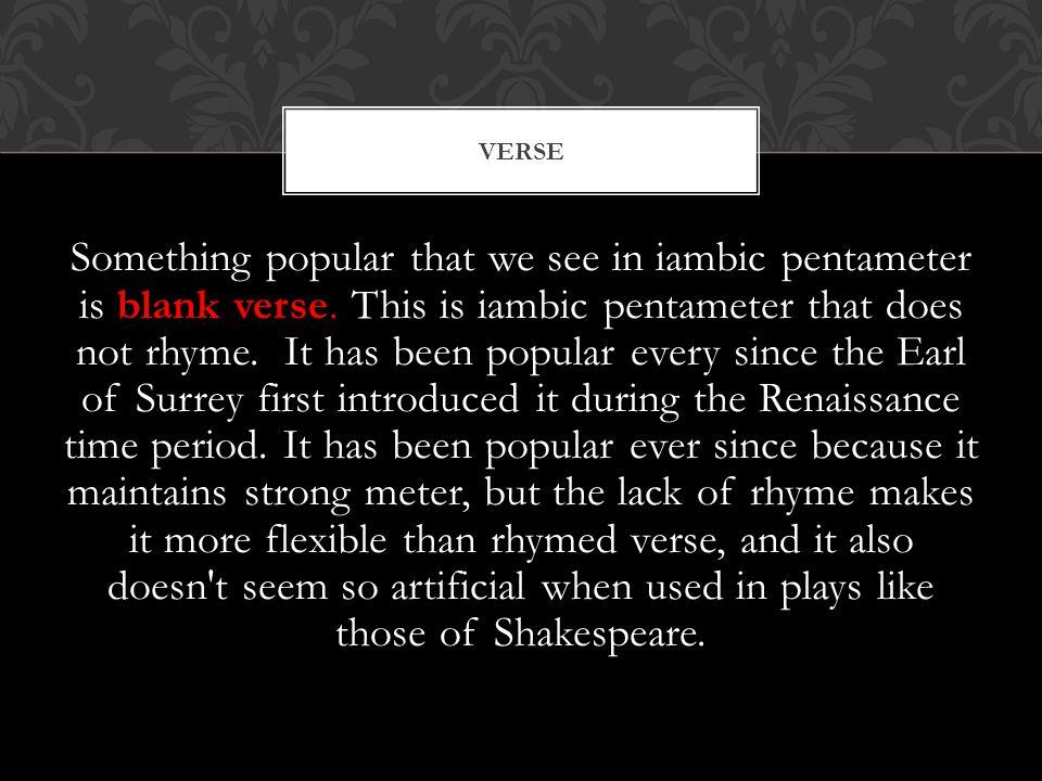 Something popular that we see in iambic pentameter is blank verse.
