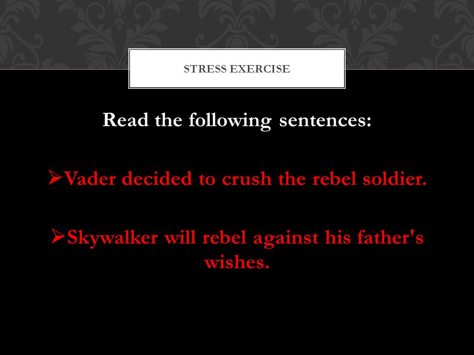 Read the following sentences:  Vader decided to crush the rebel soldier.  Skywalker will rebel against his father's wishes. STRESS EXERCISE
