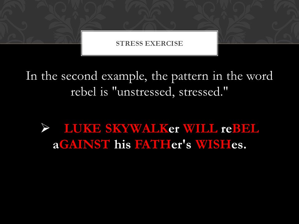 In the second example, the pattern in the word rebel is unstressed, stressed.  LUKE SKYWALKer WILL reBEL aGAINST his FATHer s WISHes.