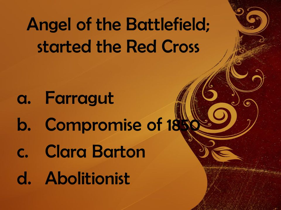 Angel of the Battlefield; started the Red Cross a.Farragut b.Compromise of 1850 c.Clara Barton d.Abolitionist