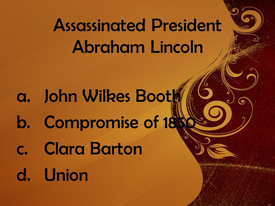 Assassinated President Abraham Lincoln a.John Wilkes Booth b.Compromise of 1850 c.Clara Barton d.Union