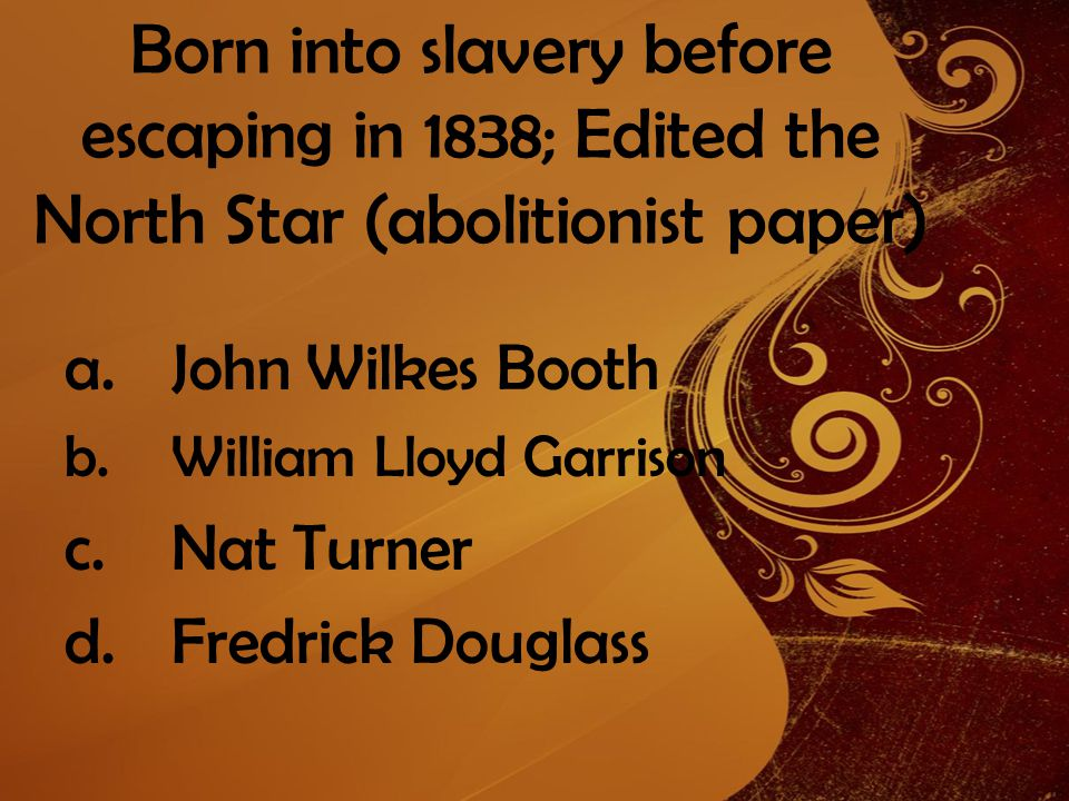 Born into slavery before escaping in 1838; Edited the North Star (abolitionist paper) a.John Wilkes Booth b.William Lloyd Garrison c.Nat Turner d.Fredrick Douglass