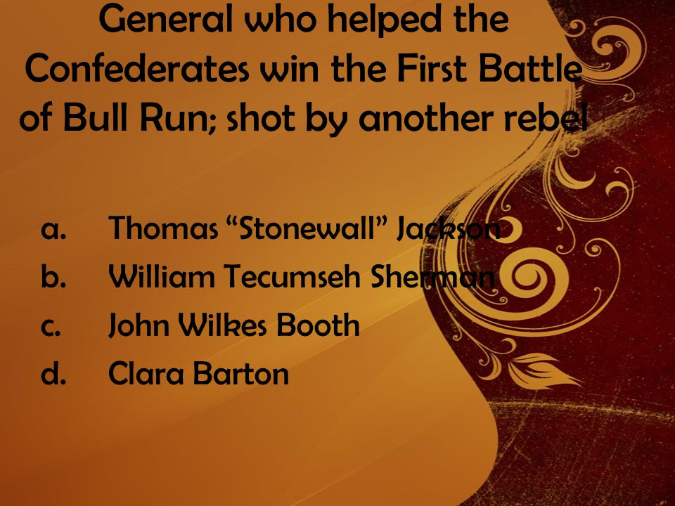 General who helped the Confederates win the First Battle of Bull Run; shot by another rebel a.Thomas Stonewall Jackson b.William Tecumseh Sherman c.John Wilkes Booth d.Clara Barton