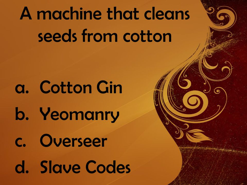 A machine that cleans seeds from cotton a.Cotton Gin b.Yeomanry c.Overseer d.Slave Codes