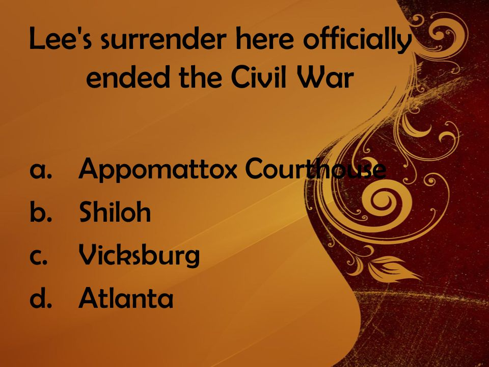 Lee s surrender here officially ended the Civil War a.Appomattox Courthouse b.Shiloh c.Vicksburg d.Atlanta
