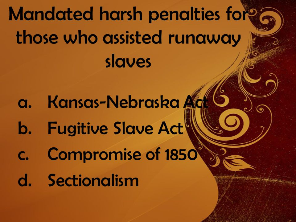 Mandated harsh penalties for those who assisted runaway slaves a.Kansas-Nebraska Act b.Fugitive Slave Act c.Compromise of 1850 d.Sectionalism