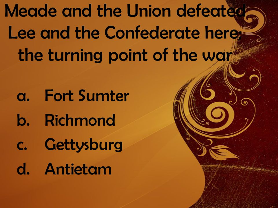 Meade and the Union defeated Lee and the Confederate here; the turning point of the war a.Fort Sumter b.Richmond c.Gettysburg d.Antietam