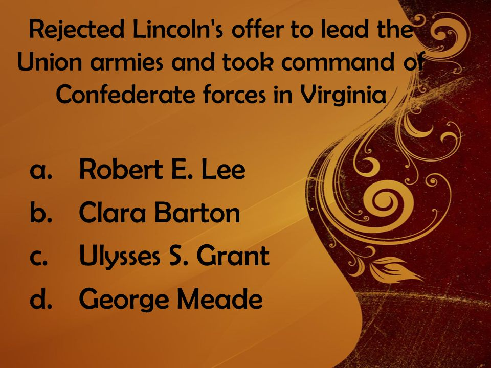 Rejected Lincoln s offer to lead the Union armies and took command of Confederate forces in Virginia a.Robert E.