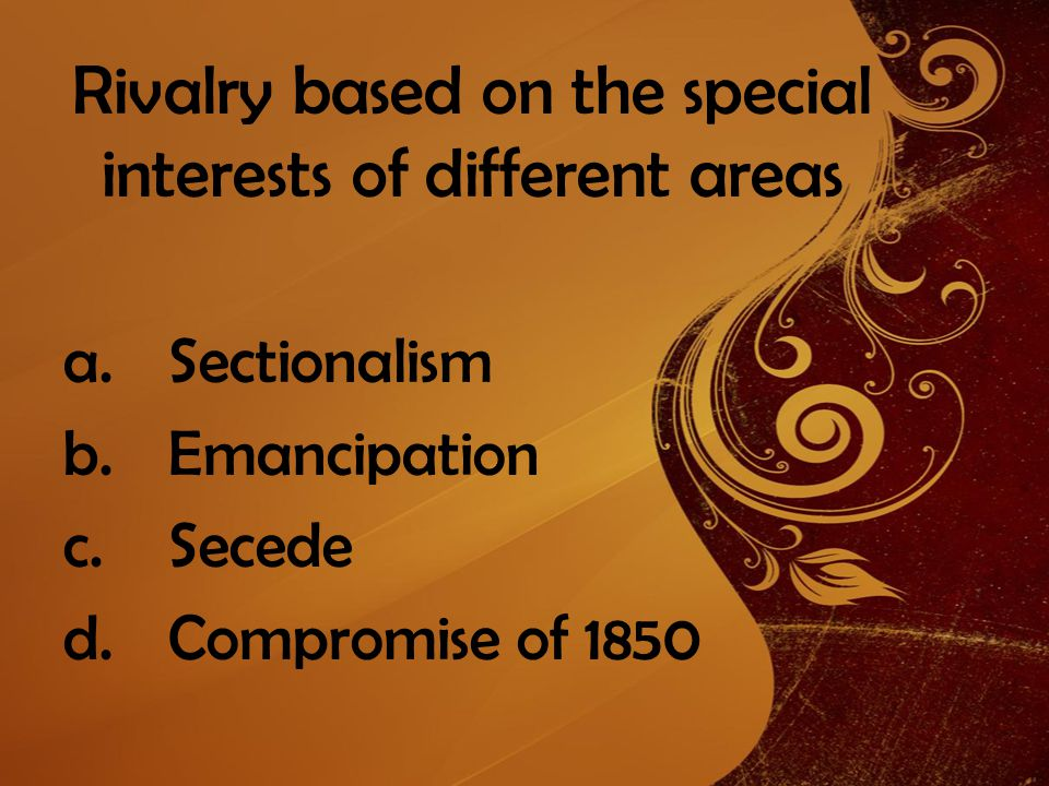 Rivalry based on the special interests of different areas a.Sectionalism b.Emancipation c.Secede d.Compromise of 1850