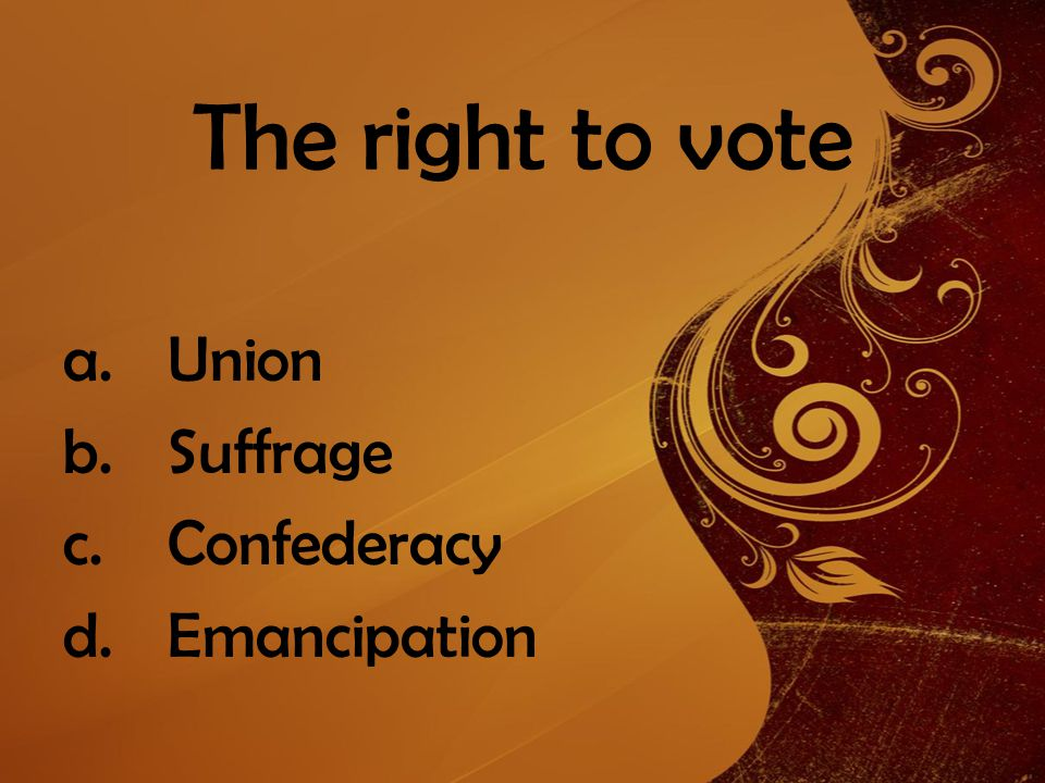 The right to vote a.Union b.Suffrage c.Confederacy d.Emancipation