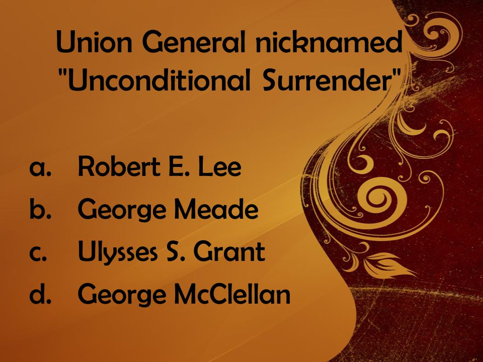 Union General nicknamed Unconditional Surrender a.Robert E.