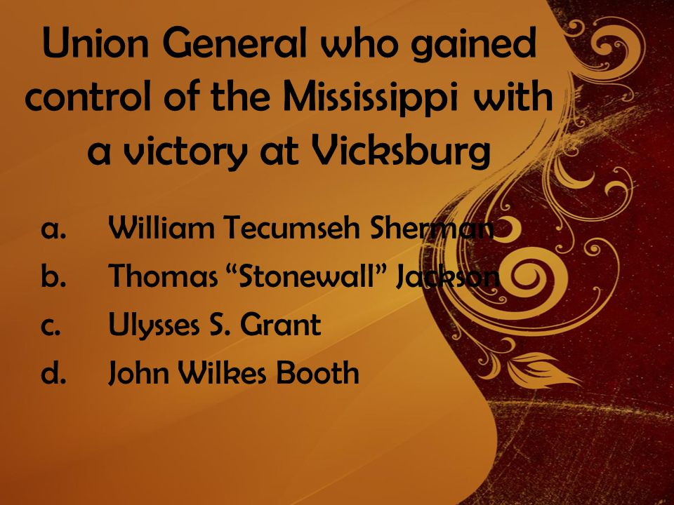 Union General who gained control of the Mississippi with a victory at Vicksburg a.William Tecumseh Sherman b.Thomas Stonewall Jackson c.Ulysses S.